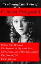 The Greatest Short Stories of F. Scott Fitzgerald: Bernice Bobs Her Hair + The Diamond as Big as the Ritz + The Curious Case of Benjamin Button + The Popular Girl + Winter Dreams eBook by F. Scott Fitzgerald