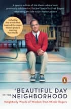 A Beautiful Day in the Neighborhood (Movie Tie-In) - Neighborly Words of Wisdom from Mister Rogers ebook by Fred Rogers, Tom Junod
