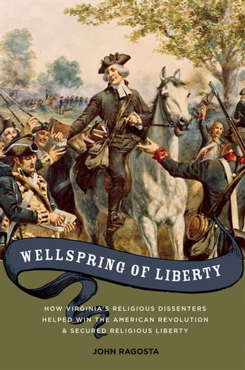 Wellspring of Liberty - How Virginia's Religious Dissenters Helped Win the American Revolution and Secured Religious Liberty ebook by John A. Ragosta