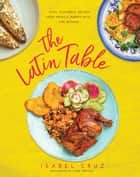 The Latin Table - Easy, Flavorful Recipes from Mexico, Puerto Rico, and Beyond eBook by Isabel Cruz