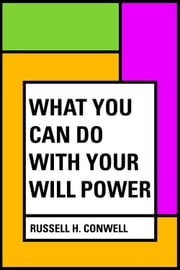 What You Can Do With Your Will Power ebook by Russell H. Conwell