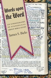 Words upon the Word - An Ethnography of Evangelical Group Bible Study ebook by James S. Bielo