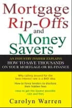 Mortgage Ripoffs and Money Savers - An Industry Insider Explains How to Save Thousands on Your Mortgage or Re-Finance ebook by Carolyn Warren