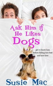 Ask Him if He Likes Dogs: Get to Know Him Before Falling into Bed and into Love ebook by Susie Mac