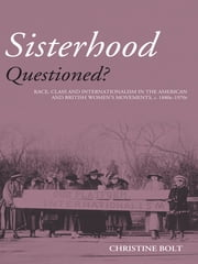 Sisterhood Questioned - Race, Class and Internationalism in the American and British Women's Movements c. 1880s - 1970s ebook by Christine Bolt