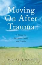 Moving On After Trauma - A Guide for Survivors, Family and Friends ebook by Michael J. Scott