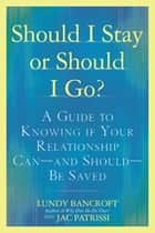 Should I Stay or Should I Go? - A Guide to Knowing if Your Relationship Can--and Should--be Saved ebook by Lundy Bancroft, JAC Patrissi
