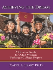 Achieving the Dream - A How-To Guide for Adult Women Seeking a College Degree ebook by Carol A. Leary PH.D.
