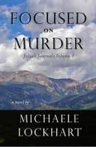 Focused on Murder - Julia's Journals, Volume I ebook by Michaele Lockhart