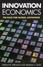 Innovation Economics ebook by Robert D. Atkinson, Stephen J. Ezell
