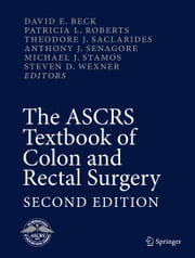 The ASCRS Textbook of Colon and Rectal Surgery - Second Edition ebook by David E. Beck, Patricia L. Roberts, Theodore J. Saclarides,...