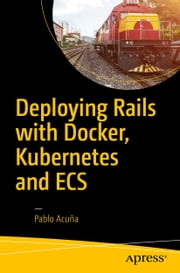 Deploying Rails with Docker, Kubernetes and ECS ebook by Pablo Acuña