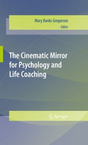 The Cinematic Mirror for Psychology and Life Coaching ebook by Mary Banks Gregerson
