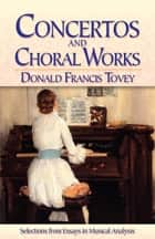 Concertos and Choral Works - Selections from Essays in Musical Analysis ebook by Donald  Francis Tovey