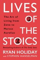 Lives of the Stoics - The Art of Living from Zeno to Marcus Aurelius ebook by Ryan Holiday, Stephen Hanselman
