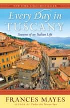 Every Day in Tuscany ebook by Frances Mayes