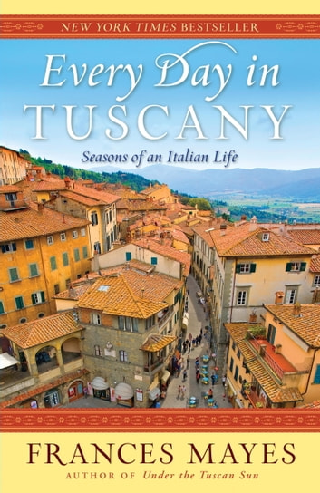 Every Day in Tuscany - Seasons of an Italian Life ebook by Frances Mayes