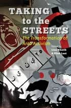 Taking to the Streets - The Transformation of Arab Activism ebook by Lina Khatib, Ellen Lust