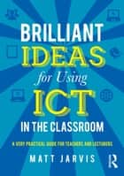 Brilliant Ideas for Using ICT in the Classroom ebook by Matt Jarvis
