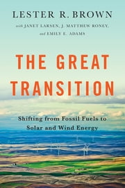 The Great Transition: Shifting from Fossil Fuels to Solar and Wind Energy ebook by Lester R. Brown,Emily Adams,Janet Larsen,J Matthew Roney