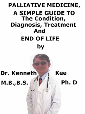 Palliative Medicine, A Simple Guide To The Condition, Diagnosis, Treatment And End of Life ebook by Kenneth Kee