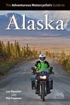 Adventure Motorcyclist's Guide to Alaska ebook by Lee Klancher,Phil Freeman