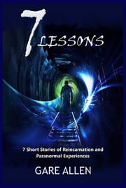 7 Lessons-7 Short Stories of Reincarnation and Paranormal Experiences ebook by Gare Allen