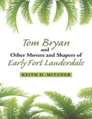 Tom Bryan and Other Movers and Shapers of Early Fort Lauderdale ebook by Keith D. Mitzner