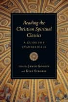 Reading the Christian Spiritual Classics - A Guide for Evangelicals ebook by Kyle C. Strobel, Jamin Goggin