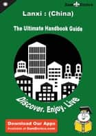 Ultimate Handbook Guide to Lanxi : (China) Travel Guide ebook by Conrad Aguilar