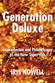 Generation Deluxe - Consumerism and Philanthropy of the New Super-Rich ebook by Iris Nowell