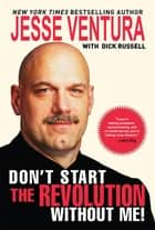Don't Start the Revolution Without Me! ebook by Jesse Ventura, Dick Russell