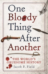 One Bloody Thing After Another: The World's Gruesome Past ebook by Jacob F. Field