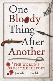One Bloody Thing After Another - The World's Gruesome History ebook by Jacob F. Field