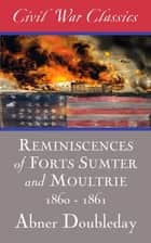 Reminiscences of Forts Sumter and Moultrie: 1860-1861 (Civil War Classics) ebook by Abner Doubleday, Civil War Classics