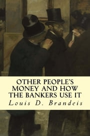 Other People's Money and How The Bankers Use It ebook by Louis D. Brandeis