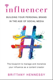 Influencer - Building Your Personal Brand in the Age of Social Media ebook by Brittany Hennessy