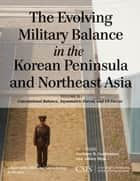 The Evolving Military Balance in the Korean Peninsula and Northeast Asia - Conventional Balance, Asymmetric Forces, and U.S. Forces ebook by Anthony H. Cordesman, Ashley Hess