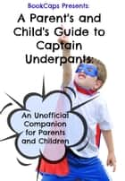 A Parent's and Child's Guide to Captain Underpants: An Unofficial Companion for Parents and Children ebook by BookCaps
