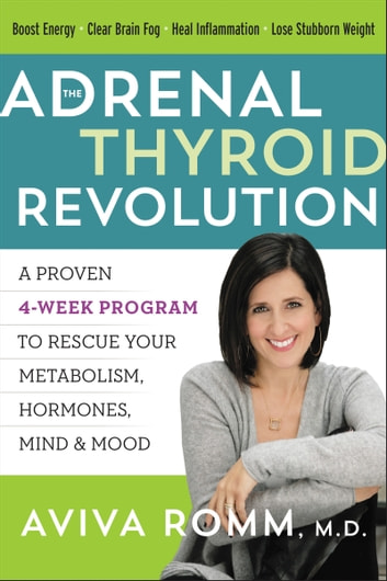 The Adrenal Thyroid Revolution - A Proven 4-Week Program to Rescue Your Metabolism, Hormones, Mind & Mood ebook by Aviva Romm M.D.