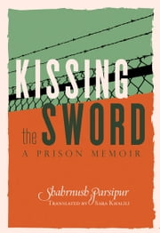 Kissing the Sword - A Prison Memoir ebook by Shahrnush Parsipur,Sara  Khalili