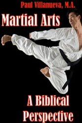 Martial Arts: A Biblical Perspective ebook by Paul Villanueva