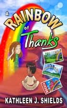 A Rainbow of Thanks ebook by Kathleen J. Shields