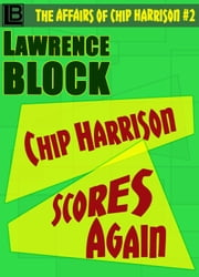 Chip Harrison Scores Again - The Affairs of Chip Harrison, #2 ebook by Lawrence Block
