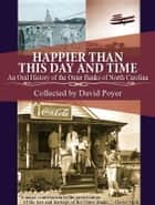 HAPPIER THAN THIS DAY AND TIME - An Oral History of the Outer Banks of North Carolina ebook by David Poyer