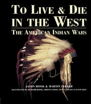 To Live and Die in the West - The American Indian Wars ebook by Jason Hook,Martin Pegler