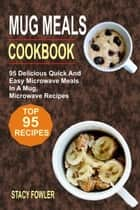 Mug Meals Cookbook: 95 Delicious Quick And Easy Microwave Meals In A Mug, Microwave Recipes ebook by Stacy Fowler