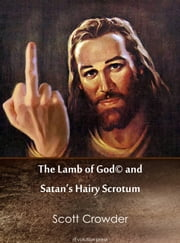The Lamb of God© and Satan's Hairy Scrotum ebook by Scott Crowder