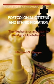 Postcolonial Citizens and Ethnic Migration - The Netherlands and Japan in the Age of Globalization ebook by Michael O. Sharpe