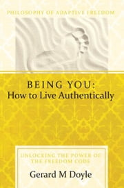 Being You: How to Live Authentically - Unlocking the Power of the Freedom Code and Incorporating the Philosophy of Adaptive Freedom ebook by Gerard Doyle